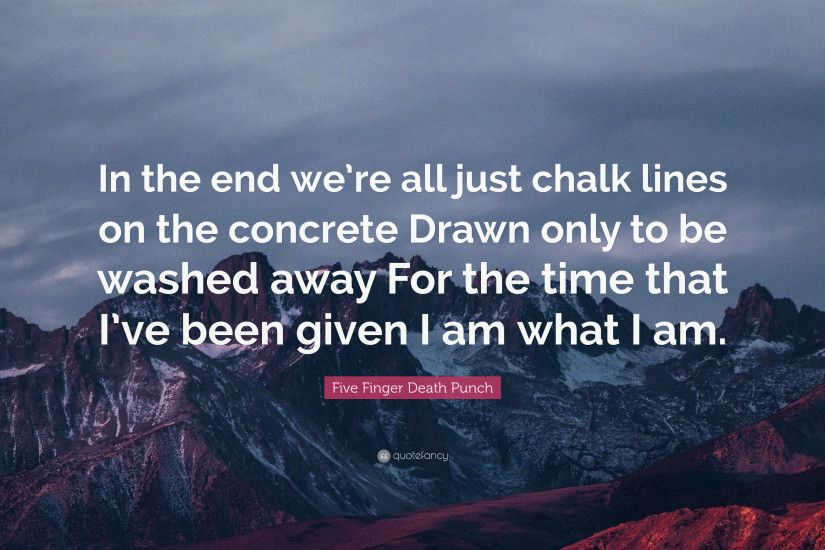 "Five Finger Death Punch Quote: ""In the end we're all just chalk"