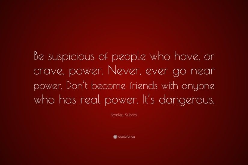 "Stanley Kubrick Quote: ""Be suspicious of people who have, or crave, power"