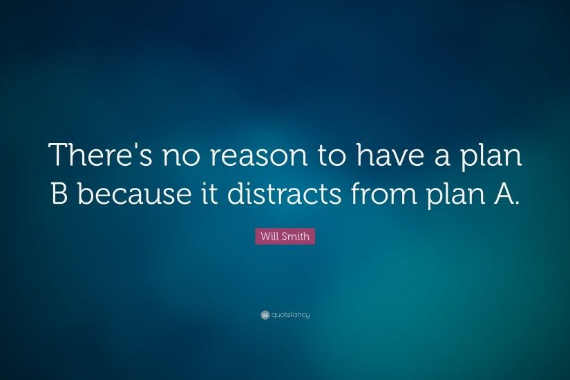 "Will Smith Quote: ""There's no reason to have a plan B because it distracts"