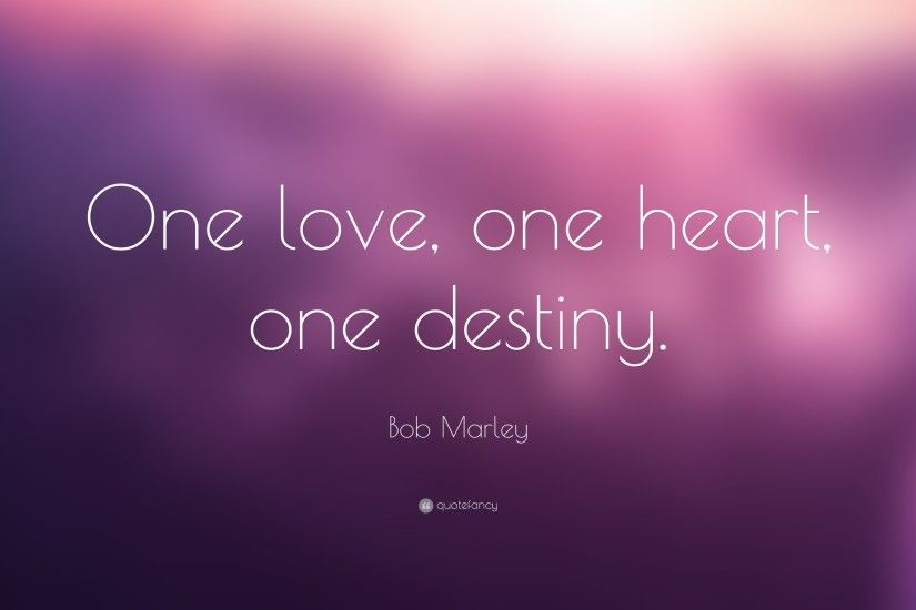 "Love Quotes: ""One love, one heart, one destiny."" — Bob"