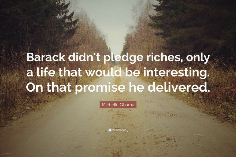 "Michelle Obama Quote: ""Barack didn't pledge riches, only a life that"