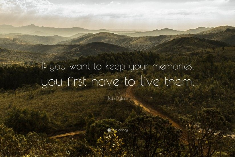 "Bob Dylan Quote: ""If you want to keep your memories, you first have"