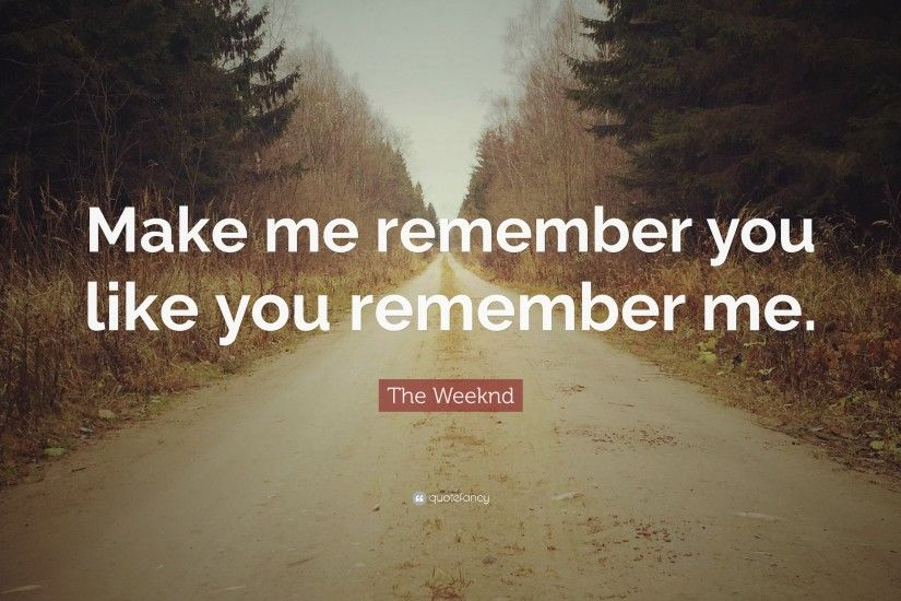 "The Weeknd Quote: ""Make me remember you like you remember me."""
