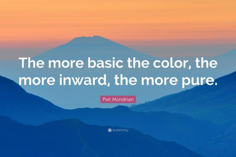 "Piet Mondrian Quote: ""The more basic the color, the more inward, the"