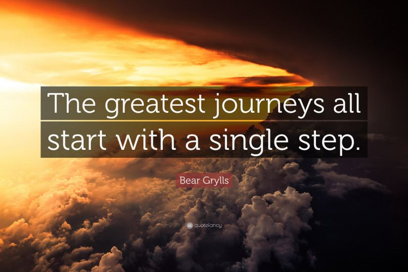 "Bear Grylls Quote: ""The greatest journeys all start with a single step."""