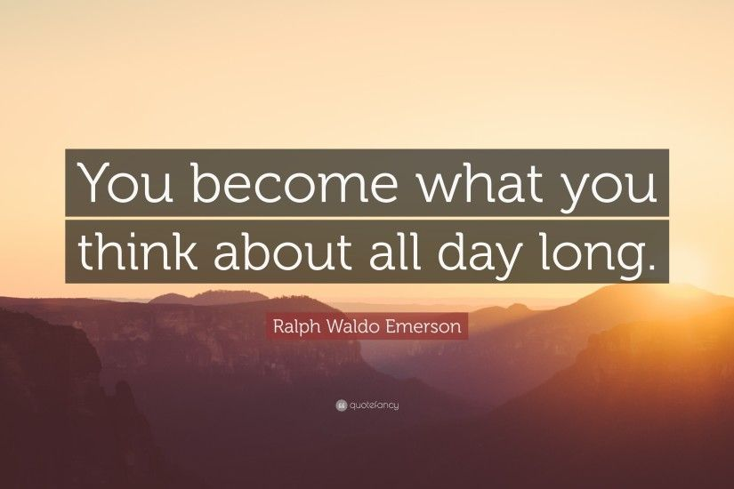 "Ralph Waldo Emerson Quote: ""You become what you think about all day long."