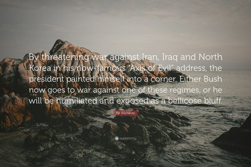 "Pat Buchanan Quote: ""By threatening war against Iran, Iraq and North Korea  in"