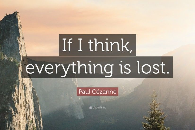 "Paul Cézanne Quote: ""If I think, everything is lost."""