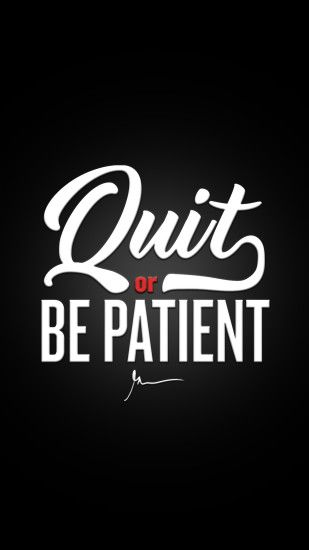 Quit or be patient