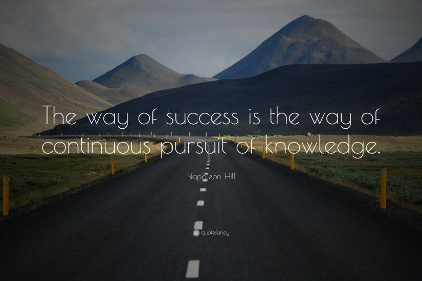 "Napoleon Hill Quote: ""The way of success is the way of continuous pursuit of"