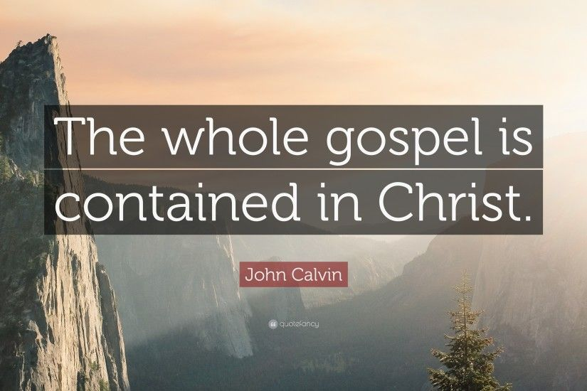 "John Calvin Quote: ""The whole gospel is contained in Christ."""