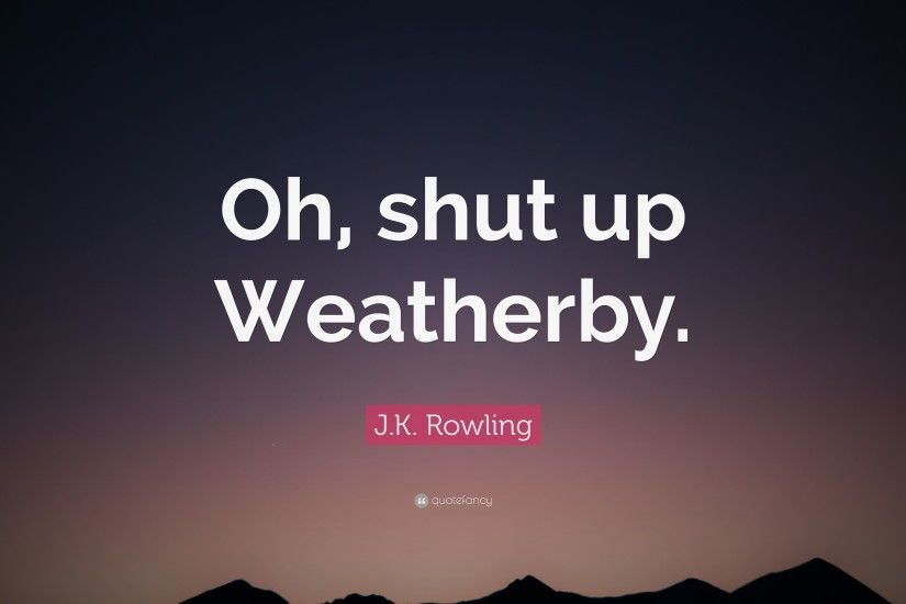 "J.K. Rowling Quote: ""Oh, shut up Weatherby."""