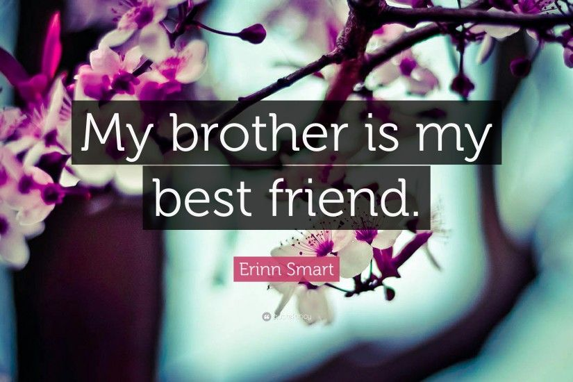 "Erinn Smart Quote: ""My brother is my best friend."""