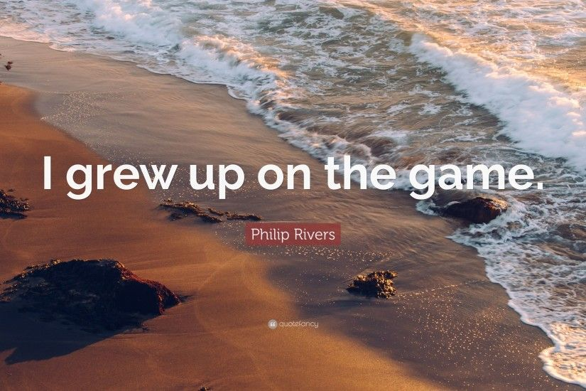 "Philip Rivers Quote: ""I grew up on the game."""