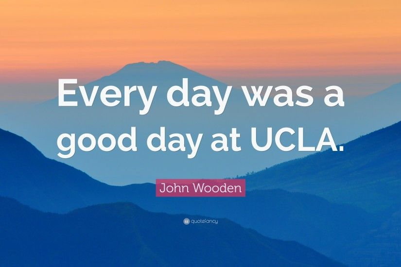 "John Wooden Quote: ""Every day was a good day at UCLA."""