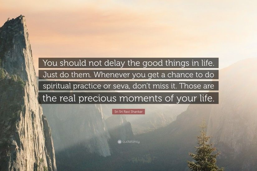 "Sri Sri Ravi Shankar Quote: ""You should not delay the good things in life"