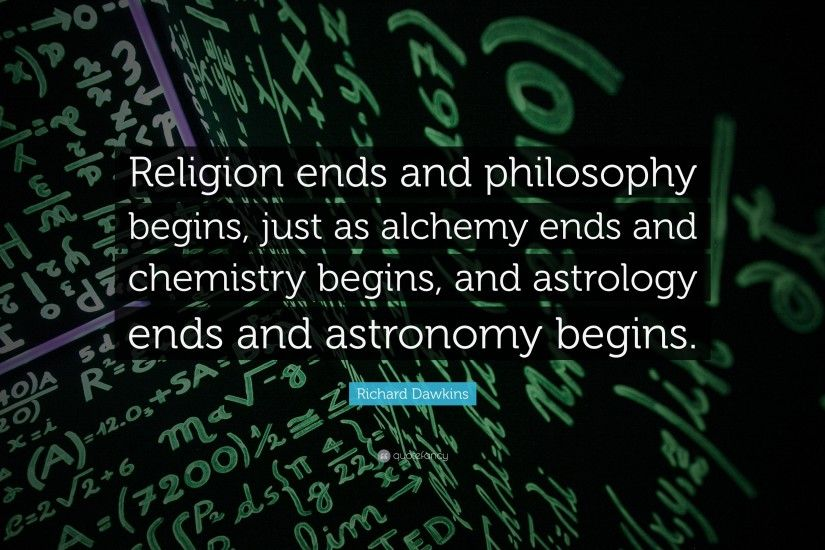 "Richard Dawkins Quote: ""Religion ends and philosophy begins, just as alchemy  ends and"