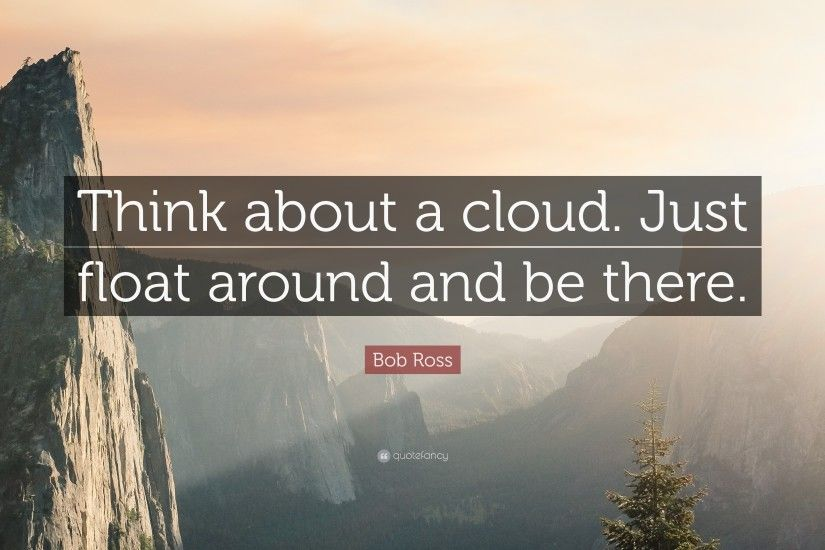 "Bob Ross Quote: ""Think about a cloud. Just float around and be there"
