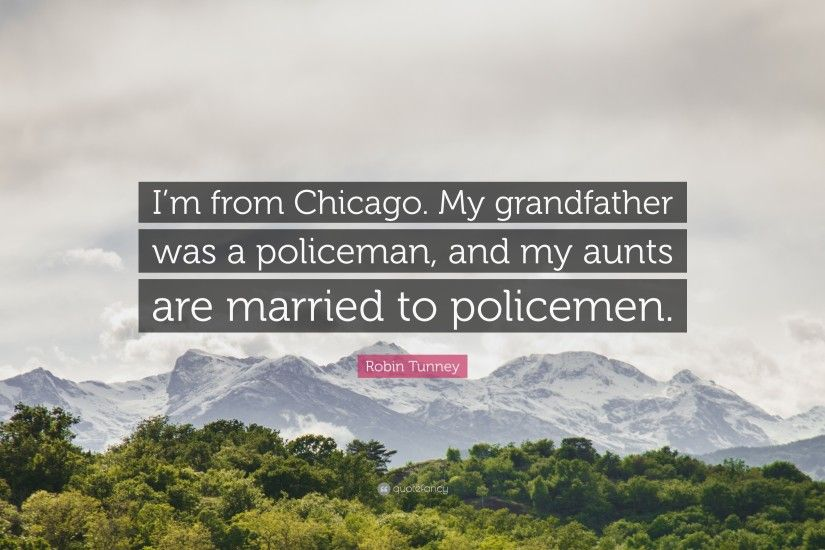 "7 wallpapers. Robin Tunney Quote: ""I'm from Chicago. My grandfather was a  policeman"