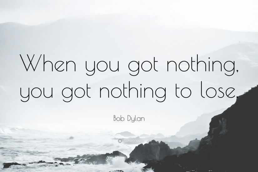 "Bob Dylan Quote: ""When you got nothing, you got nothing to lose."