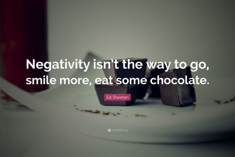 "Ed Sheeran Quote: ""Negativity isn't the way to go, smile more"