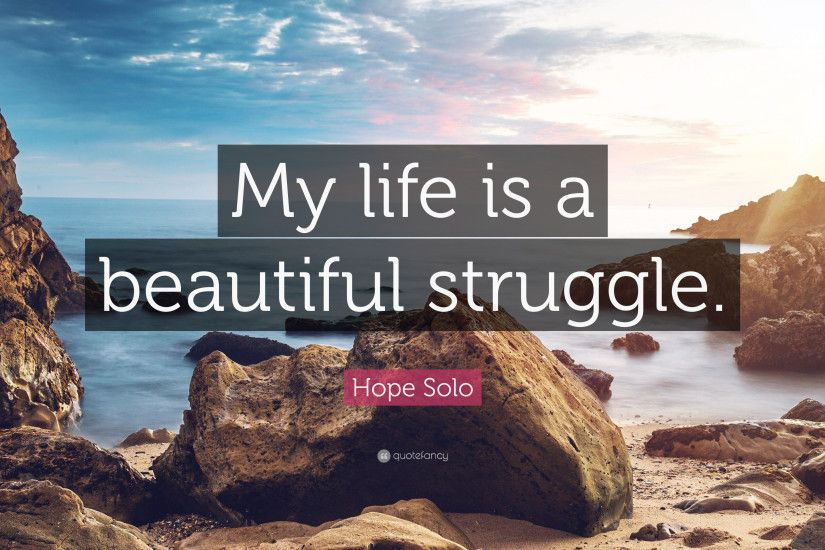 "Hope Solo Quote: ""My life is a beautiful struggle."""