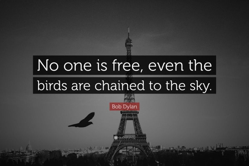 "Bob Dylan Quote: ""No one is free, even the birds are chained to"