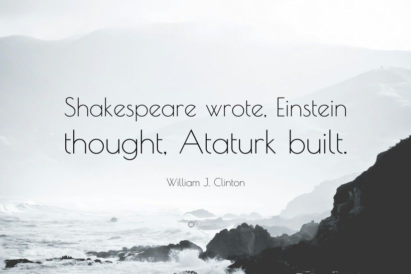 "William J. Clinton Quote: ""Shakespeare wrote, Einstein thought, Ataturk  built."