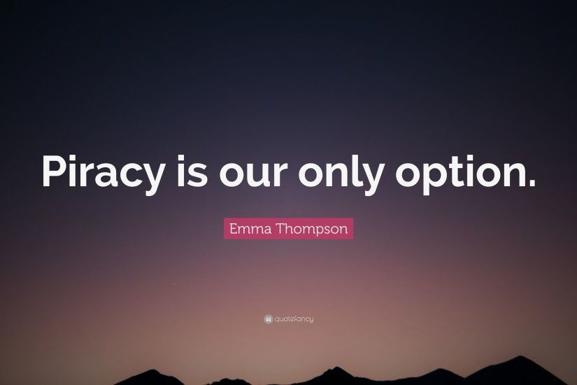 "Emma Thompson Quote: ""Piracy is our only option."""