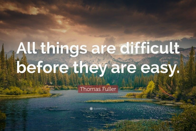 "Positive Quotes: ""All things are difficult before they are easy."" — Thomas"