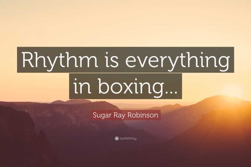 "Sugar Ray Robinson Quote: ""Rhythm is everything in boxing..."""
