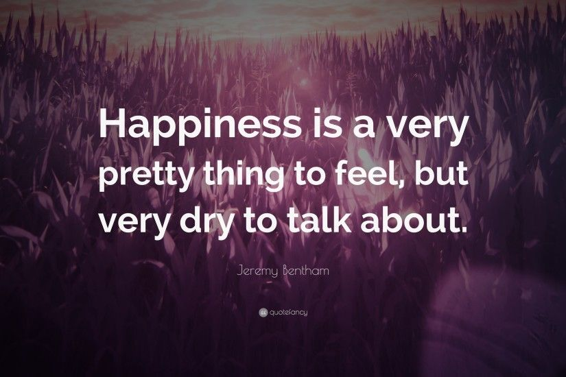 "Jeremy Bentham Quote: ""Happiness is a very pretty thing to feel, but very"