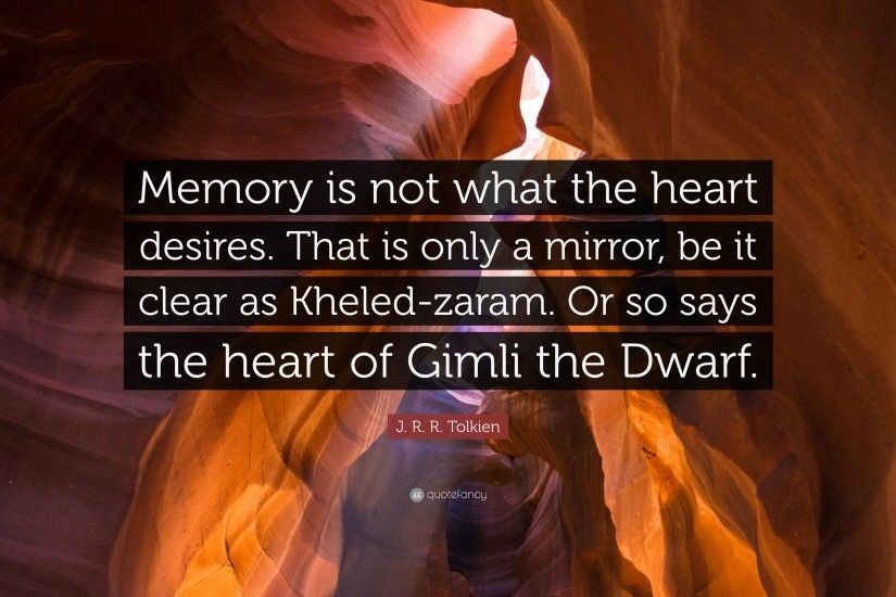 "J. R. R. Tolkien Quote: ""Memory is not what the heart desires. That is only"