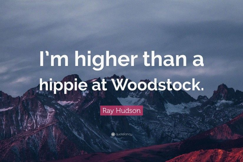 "Ray Hudson Quote: ""I'm higher than a hippie at Woodstock."""