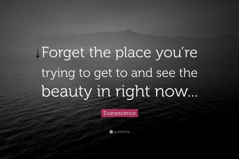 "Evanescence Quote: ""Forget the place you're trying to get to and see"