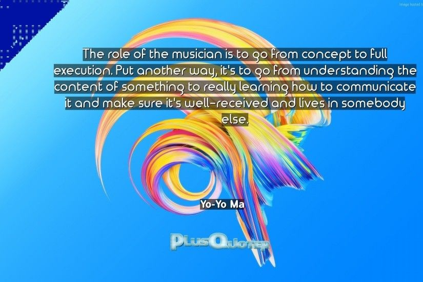 "Download Wallpaper with inspirational Quotes- ""The role of the musician is  to go from"