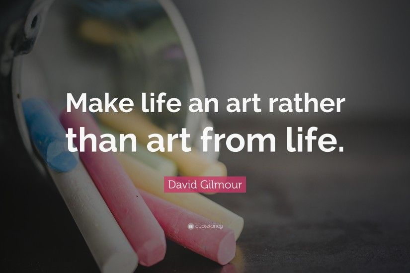"David Gilmour Quote: ""Make life an art rather than art from life."""