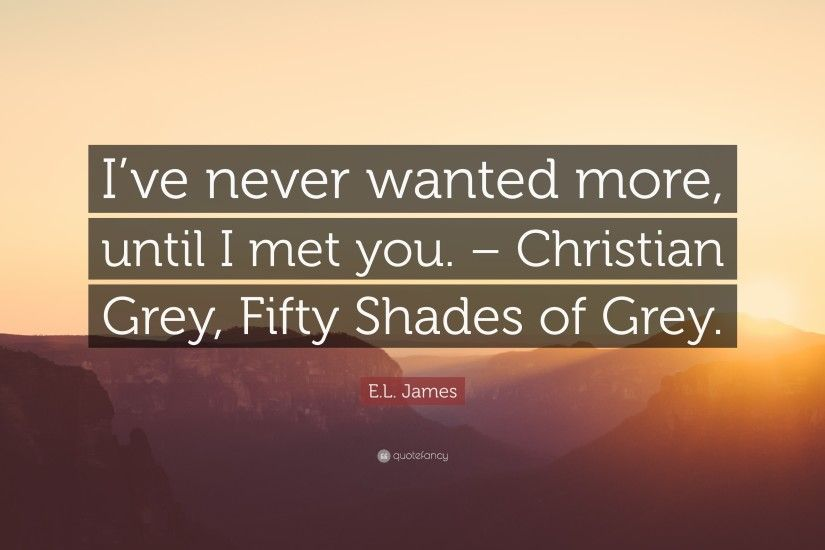 "E.L. James Quote: ""I've never wanted more, until I met you"