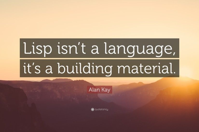 "Alan Kay Quote: ""Lisp isn't a language, it's a building material"