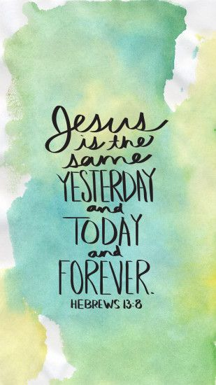 """Jesus Christ is the same yesterday and today and forever."