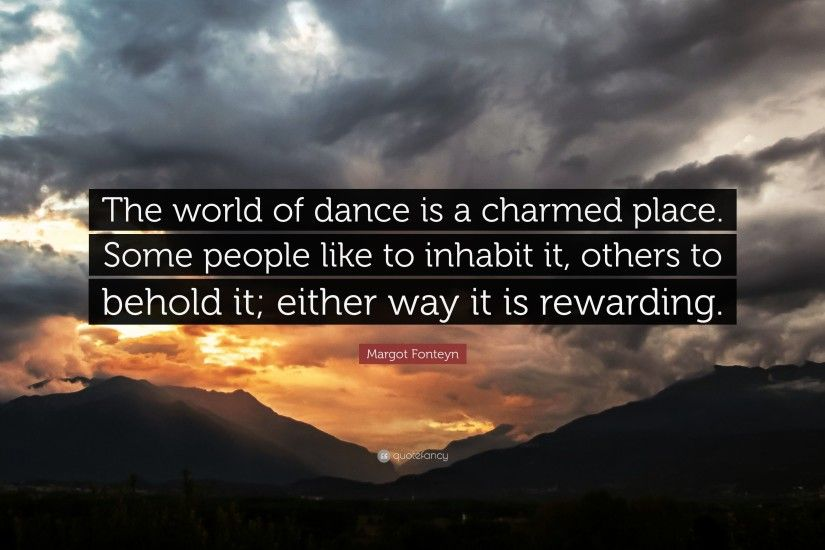 "Margot Fonteyn Quote: ""The world of dance is a charmed place. Some people"