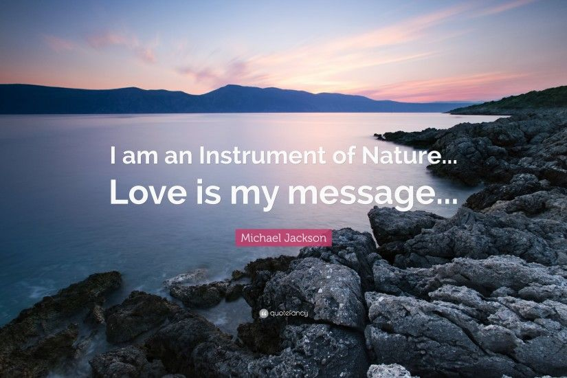 "Michael Jackson Quote: ""I am an Instrument of Nature. Love is my message"