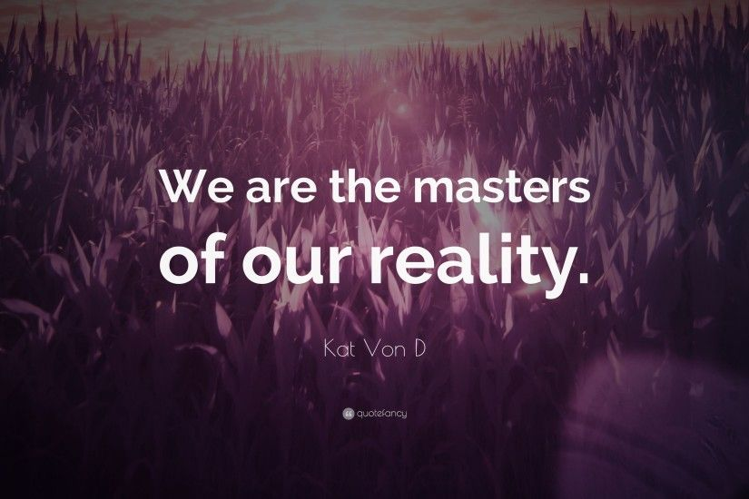 "Kat Von D Quote: ""We are the masters of our reality."""