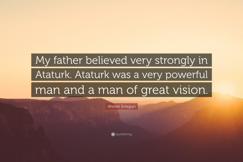 "Ahmet Ertegun Quote: ""My father believed very strongly in Ataturk. Ataturk  was a"