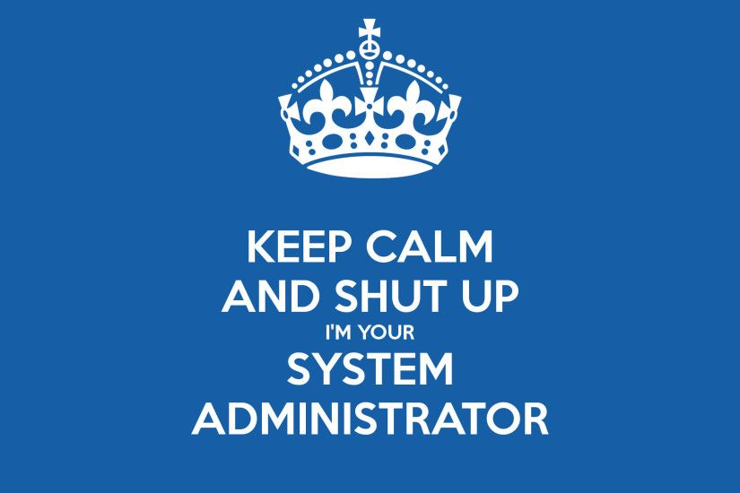 """Keep calm and shut up. I'm your system administrator."" Another"