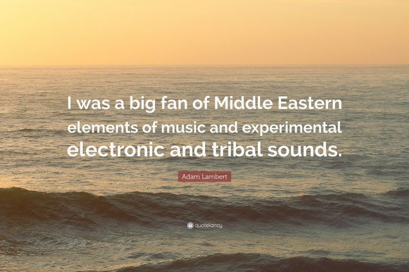 "Adam Lambert Quote: ""I was a big fan of Middle Eastern elements of music"