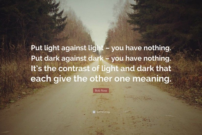 "Bob Ross Quote: ""Put light against light – you have nothing. Put dark"