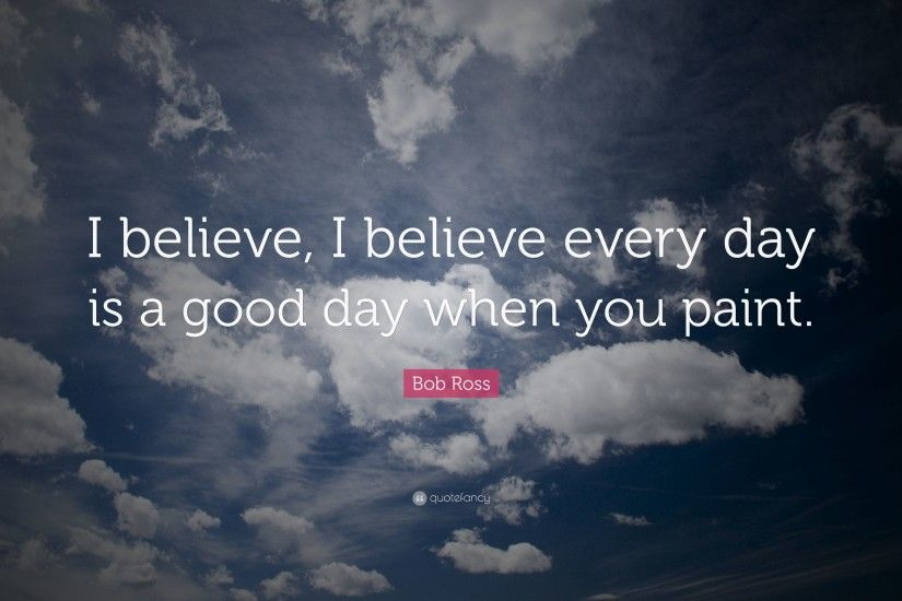 "Bob Ross Quote: ""I believe, I believe every day is a good day"