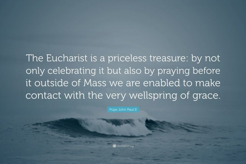 "Pope John Paul II Quote: ""The Eucharist is a priceless treasure: by not"