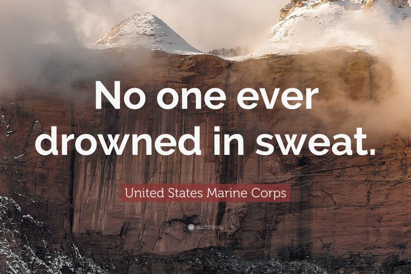 "United States Marine Corps Quote: ""No one ever drowned in sweat."""